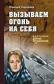 Овидий Горчаков -Вызываем огонь на себя (сборник)