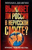 Михаил Геннадьевич Делягин -Кризис человечества. Выживет ли Россия в нерусской смуте?