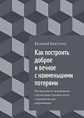 Валерий Бакуткин -Как построить доброе ивечное снаименьшими потерями. Инструкция поуправлению строителями усилием воли инезаметно для окружающих