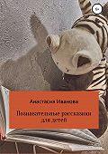 Анастасия Иванова -Познавательные рассказики для детей