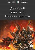 Сергей Ткачев -Делирий. Книга 1. Печать ярости