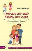 Елена Любимова -Я хорошо себя веду и дома, и в гостях. Как отучить ребенка от вредных привычек и научить хорошим манерам