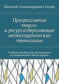 Виталий Скляр -Прогрессивные энерго- иресурсосберегающие металлургические технологии. Учебное пособие для обучающихся понаправлению «Металлургия»