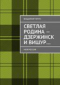 Владимир Герун - Светлая Родина– Дзержинск иВишур… Моя Россия