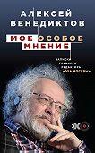 Алексей Венедиктов -Мое особое мнение. Записки главного редактора «Эха Москвы»