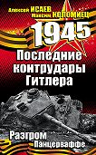 Алексей Исаев, Максим Коломиец - Последние контрудары Гитлера. Разгром Панцерваффе