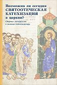 Сборник статей -Возможна ли сегодня святоотеческая катехизация в церкви? Сборник материалов в помощь катехизатору