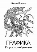 Василий Бушков -Графика. Рисуем по воображению