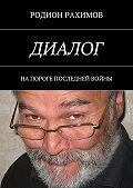 Родион Рахимов -Диалог. На пороге последней войны