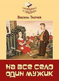 Василь Ткачев -На всё село один мужик (сборник)
