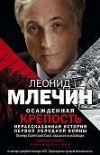 Леонид Млечин - Осажденная крепость. Нерассказанная история первой холодной войны