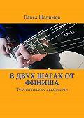 Павел Шалимов -В двух шагах от финиша. Тексты песен с аккордами