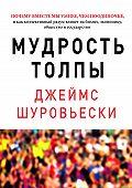 Джеймс Шуровьески - Мудрость толпы. Почему вместе мы умнее, чем поодиночке, и как коллективный разум влияет на бизнес, экономику, общество и государство