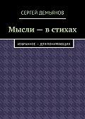 Сергей Демьянов -Мысли – в стихах. Избранное – для понимающих