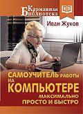 Иван Жуков -Самоучитель работы на компьютере. Максимально просто и быстро