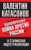 Валентин Катасонов - Экономическая война против России и сталинская индустриализация