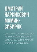 Дмитрий Мамин-Сибиряк -Сказка про славного царя Гороха и его прекрасных дочерей царевну Кутафью и царевну Горошинку