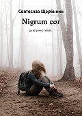 Святослав Щербинин -Nigrum cor. Довстречи стобой…