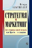 Игорь Альтшулер - Стратегия и маркетинг. Две стороны одной медали, или Просто – о сложном