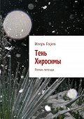 Игорь Горев -Тень Хиросимы. Роман-легенда