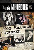 Феликс Медведев - Мои Великие старики