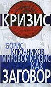 Борис Ключников -Мировой кризис как заговор