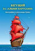 Александр Радьевич Андреев - Бегущий за «Алыми парусами». Биография Александра Грина