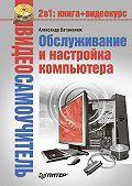 Александр Ватаманюк - Обслуживание и настройка компьютера