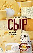 Ирина Пигулевская -Сыр вкусный, целебный. Варим, едим, лечимся