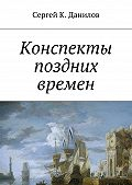 Сергей Данилов -Конспекты поздних времен