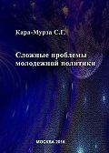 Сергей Кара-Мурза -Сложные проблемы молодежной политики
