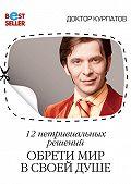 Андрей Курпатов -12 нетривиальных решений. Обрети мир в своей душе
