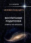 Сергей Лазарев -Человек будущего. Воспитание родителей. Ответы навопросы