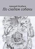 Аркадий Недбаев -Последам собаки