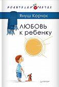 Януш  Корчак - Любовь к ребенку