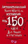 Екатерина Минаева -Автоматический уничтожитель иллюзий, или 150 идей для умных и критичных