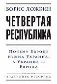 Владимир Федорин, Борис Ложкин - Четвертая республика: Почему Европе нужна Украина, а Украине – Европа