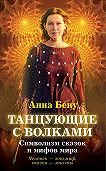 Анна Бену -Танцующие с волками. Символизм сказок и мифов мира