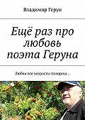 Владимир Герун -Ещё раз про любовь поэта Геруна. Любви все возрасты покорны…