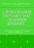 Валерий Мельников -СЛОВОЗНАНИЯ ОБУЧАЮТ НАС ЗНАНИЯМ ДРЕВНИХ… (В ОСНОВЕ ОТРЫВКИ ИЗ «ТАЙНАЯ КНИГА БОГОМИЛОВ»…)