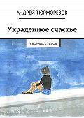 Андрей Тюрморезов -Украденное счастье. Сборник стихов