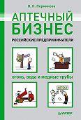 В. Н. Перминова -Аптечный бизнес. Российские предприниматели – огонь, вода и медные трубы