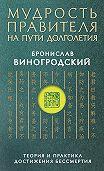Бронислав Виногродский -Мудрость правителя на пути долголетия. Теория и практика достижения бессмертия