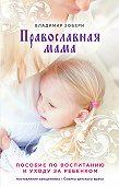 Владимир Зоберн -Православная мама. Пособие по воспитанию и уходу за ребенком