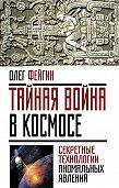 Олег Фейгин -Тайная война в космосе. Секретные технологии аномальных явлений