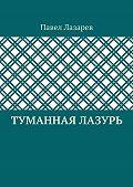 Павел Лазарев -Туманная лазурь. Изцикла «Посиделки наобломках мироздания»