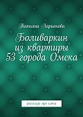 Татьяна Ларионова - Боливаркин изквартиры 53города Омска