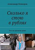 Александр Невзоров -Сколько я стою врублях. Тест напринятие денег