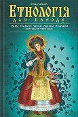 Ірина Ігнатенко -Етнологія для народу. Свята, традиціі, звичаі, обряди, прикмети, вірування українців