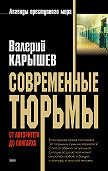 Валерий Карышев - Современные тюрьмы. От авторитета до олигарха